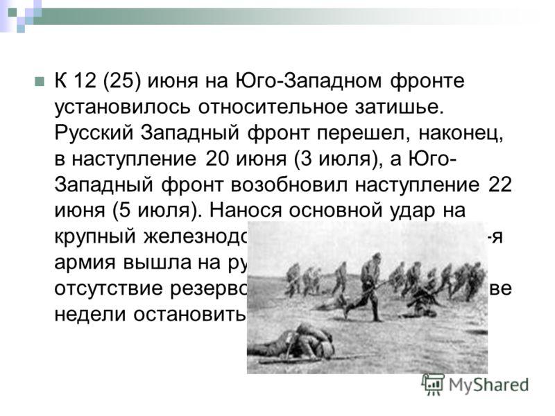 К 12 (25) июня на Юго-Западном фронте установилось относительное затишье. Русский Западный фронт перешел, наконец, в наступление 20 июня (3 июля), а Юго- Западный фронт возобновил наступление 22 июня (5 июля). Нанося основной удар на крупный железнод