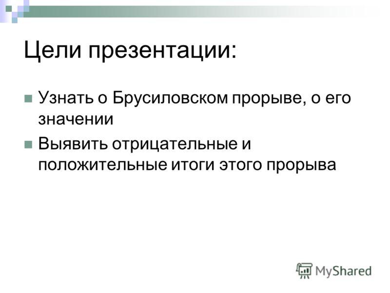 Цели презентации: Узнать о Брусиловском прорыве, о его значении Выявить отрицательные и положительные итоги этого прорыва