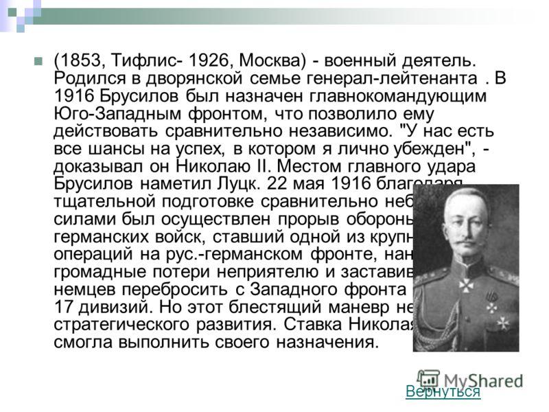 (1853, Тифлис- 1926, Москва) - военный деятель. Родился в дворянской семье генерал-лейтенанта. В 1916 Брусилов был назначен главнокомандующим Юго-Западным фронтом, что позволило ему действовать сравнительно независимо.