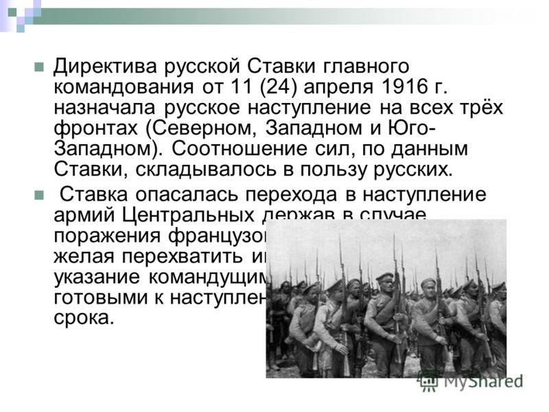 Директива русской Ставки главного командования от 11 (24) апреля 1916 г. назначала русское наступление на всех трёх фронтах (Северном, Западном и Юго- Западном). Соотношение сил, по данным Ставки, складывалось в пользу русских. Ставка опасалась перех