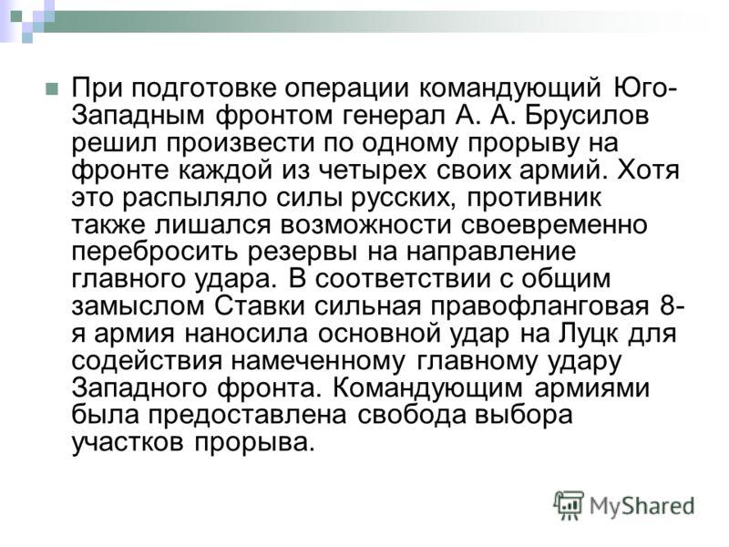 При подготовке операции командующий Юго- Западным фронтом генерал А. А. Брусилов решил произвести по одному прорыву на фронте каждой из четырех своих армий. Хотя это распыляло силы русских, противник также лишался возможности своевременно перебросить