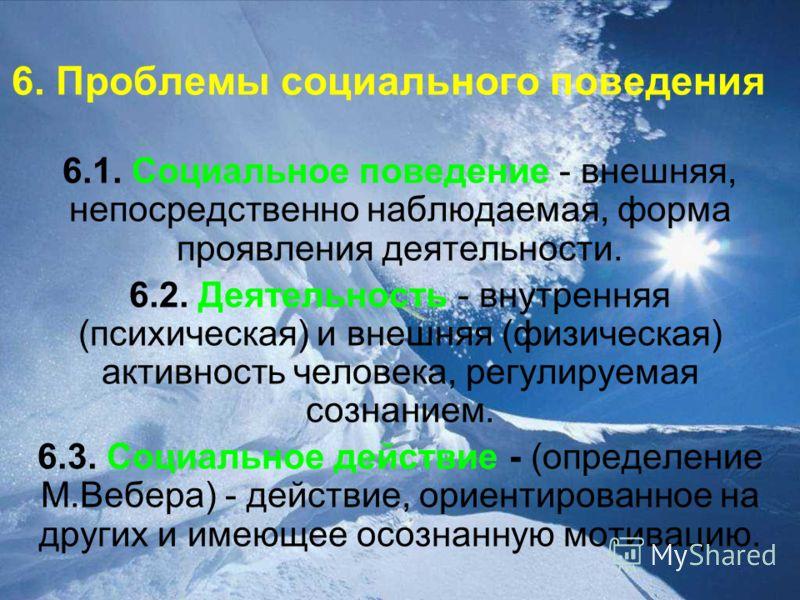 6. Проблемы социального поведения 6.1. Социальное поведение - внешняя, непосредственно наблюдаемая, форма проявления деятельности. 6.2. Деятельность - внутренняя (психическая) и внешняя (физическая) активность человека, регулируемая сознанием. 6.3. С