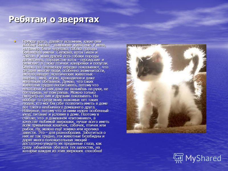 Ребятам о зверятах Прежде всего, давайте вспомним, какие они вообще бывают - домашние животные. У меня, например, были черепаха, собака породы болонка по имени Снежана, коты Тихон и Тайсон. У моих друзей есть собаки породы далматинец, породистые коты