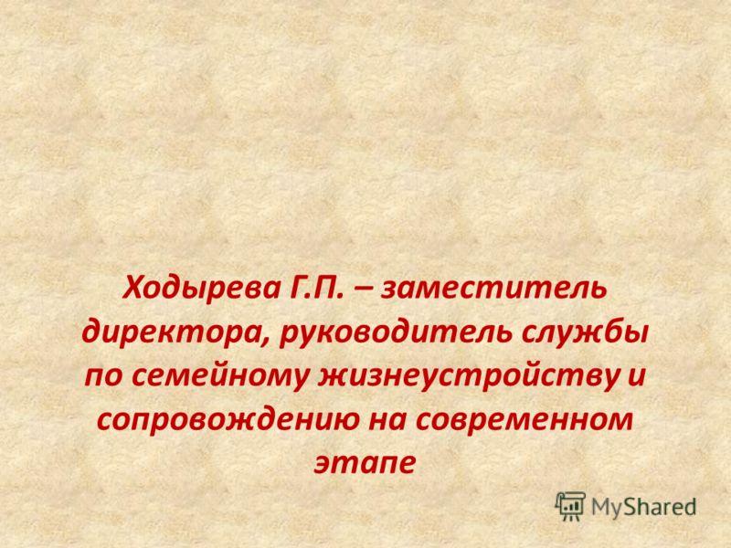 Ходырева Г.П. – заместитель директора, руководитель службы по семейному жизнеустройству и сопровождению на современном этапе