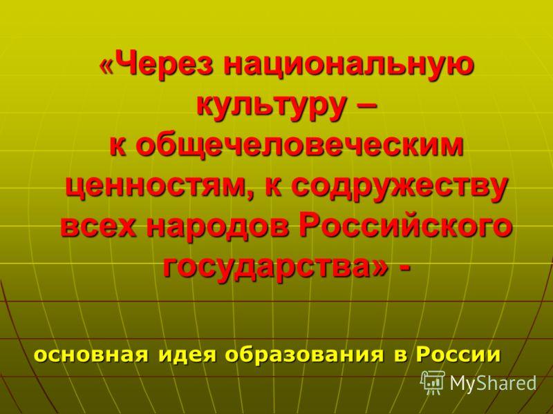 « Через национальную культуру – к общечеловеческим ценностям, к содружеству всех народов Российского государства» - основная идея образования в России