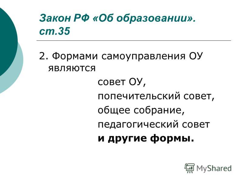 Закон РФ «Об образовании». ст.35 2. Формами самоуправления ОУ являются совет ОУ, попечительский совет, общее собрание, педагогический совет и другие формы.