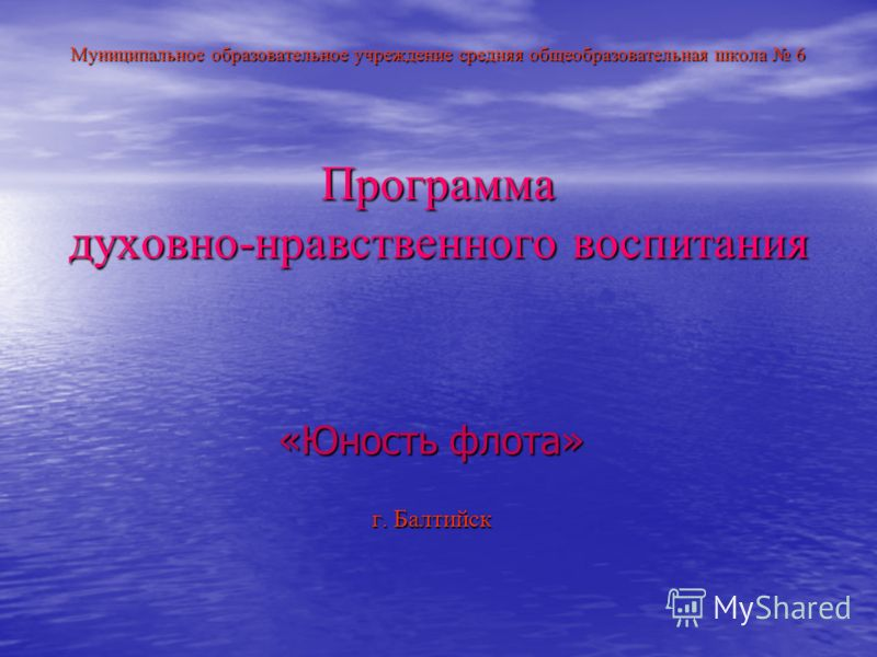 Муниципальное образовательное учреждение средняя общеобразовательная школа 6 Программа духовно-нравственного воспитания «Юность флота» г. Балтийск