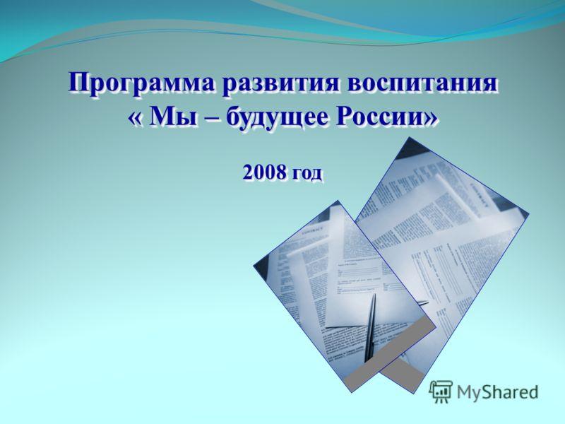 Программа развития воспитания « Мы – будущее России» 2008 год Программа развития воспитания « Мы – будущее России» 2008 год