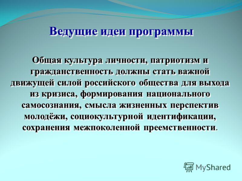 Ведущие идеи программы Общая культура личности, патриотизм и гражданственность должны стать важной движущей силой российского общества для выхода из кризиса, формирования национального самосознания, смысла жизненных перспектив молодёжи, социокультурн