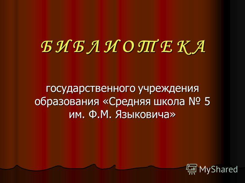 Б И Б Л И О Т Е К А государственного учреждения образования «Средняя школа 5 им. Ф.М. Языковича»