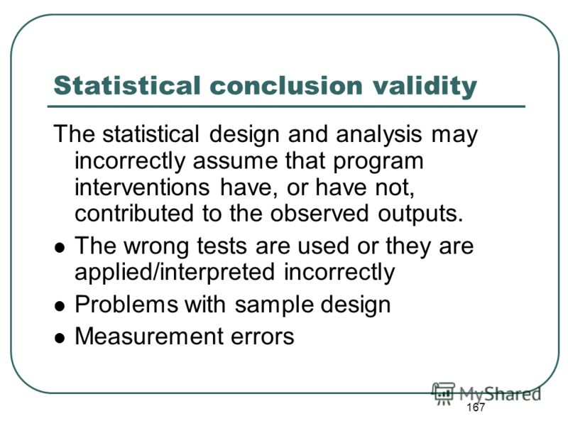 166 3. Additional threats to validity for Quasi-Experimental Designs [QED] [see Handout 7-2] 1. Threats to statistical conclusion validity why inferences about statistical association between two variables (for example project intervention and outcom