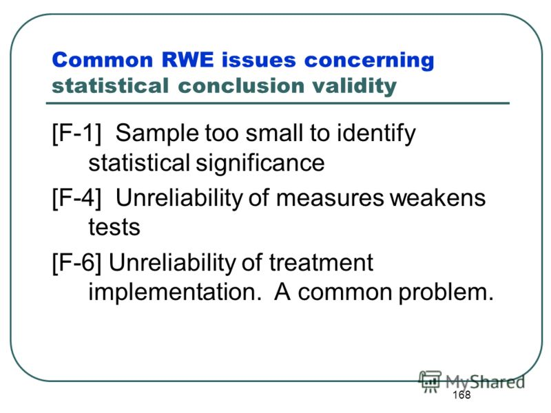 167 Statistical conclusion validity The statistical design and analysis may incorrectly assume that program interventions have, or have not, contributed to the observed outputs. The wrong tests are used or they are applied/interpreted incorrectly Pro