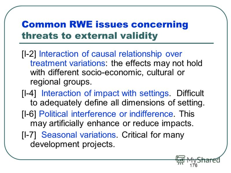 175 Threats to external validity Assumptions about how the findings could be generalized to other contexts may not be valid. Some important characteristics of the project context may not be understood. Important characteristics of the project partici