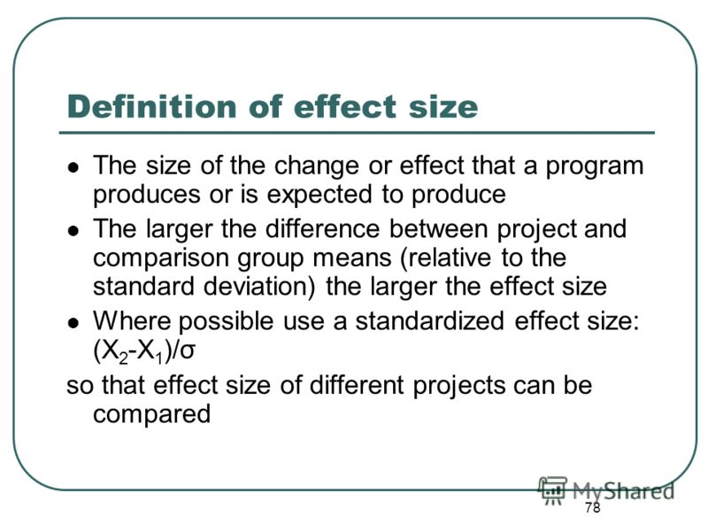 77 Definition of effect size The size of the change or effect that a program produces or is expected to produce The larger the difference between project and comparison group means (relative to the standard deviation) the larger the effect size Where