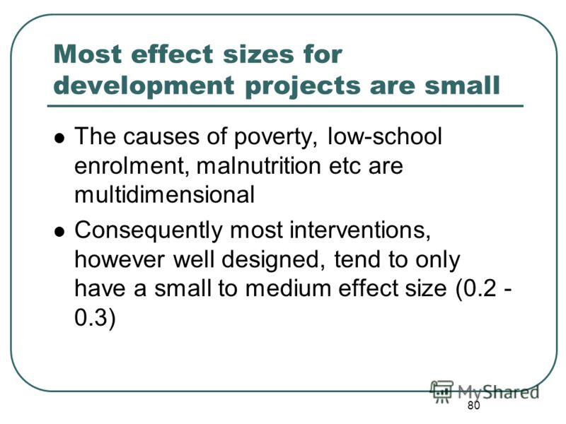 79 Estimating effect size Empirical Results of earlier projects The research literature Normative National norms Secondary school enrolment rates Policy goal (% of families below poverty line) Economic/financial Cost-effectiveness criteria Change req