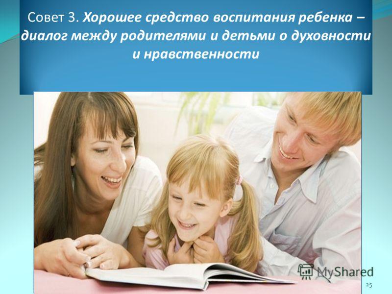 Совет 3. Хорошее средство воспитания ребенка – диалог между родителями и детьми о духовности и нравственности 25