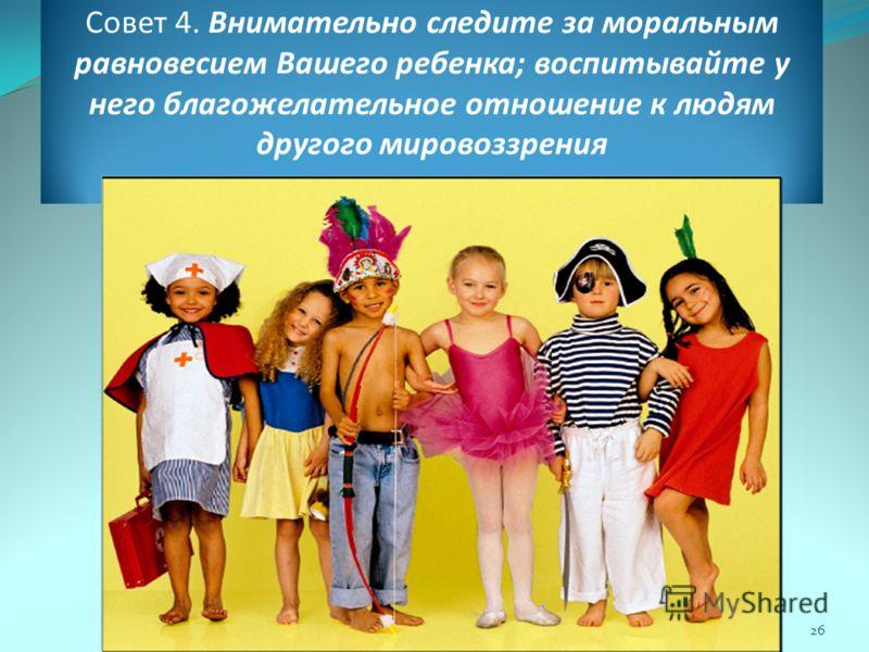 Совет 4. Внимательно следите за моральным равновесием Вашего ребенка; воспитывайте у него благожелательное отношение к людям другого мировоззрения 26