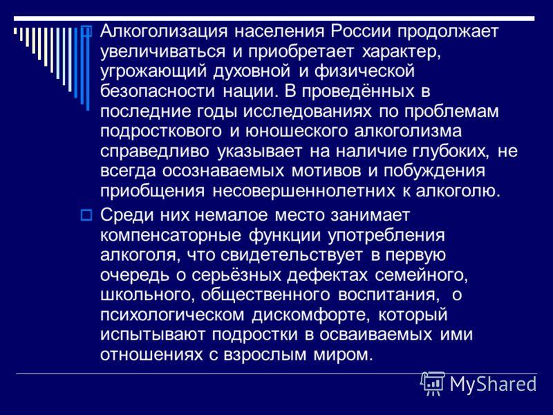 Алкоголизация населения России продолжает увеличиваться и приобретает характер, угрожающий духовной и физической безопасности нации. В проведённых в последние годы исследованиях по проблемам подросткового и юношеского алкоголизма справедливо указывае