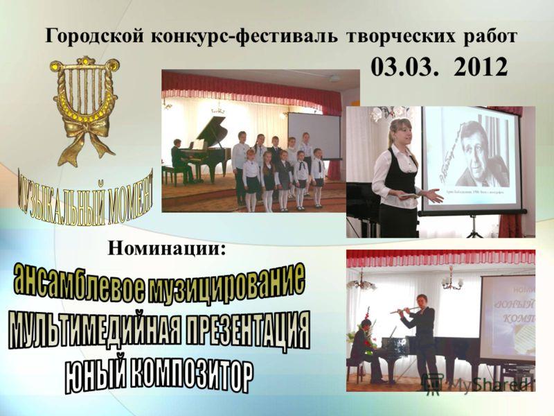 Городской конкурс-фестиваль творческих работ Номинации: 03.03. 2012