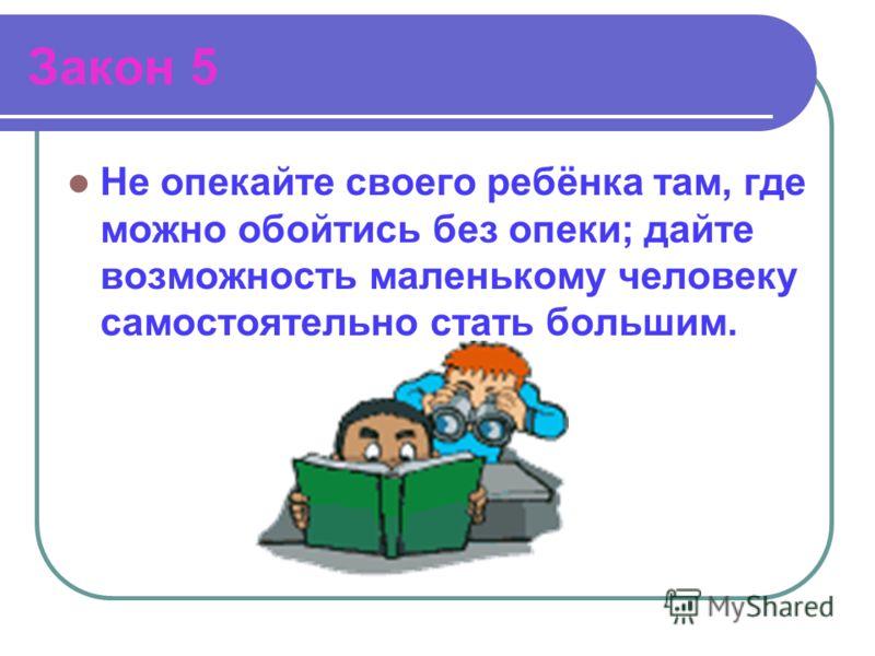 Закон 5 Не опекайте своего ребёнка там, где можно обойтись без опеки; дайте возможность маленькому человеку самостоятельно стать большим.