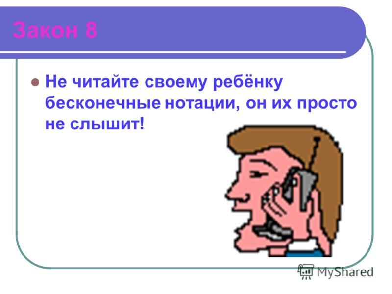 Закон 8 Не читайте своему ребёнку бесконечные нотации, он их просто не слышит!