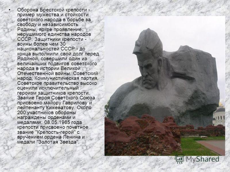 Оборона Брестской крепости - пример мужества и стойкости советского народа в борьбе за свободу и независимость Родины, яркое проявление нерушимого единства народов СССР. Защитники крепости - воины более чем 30 национальностей СССР - до конца выполнил