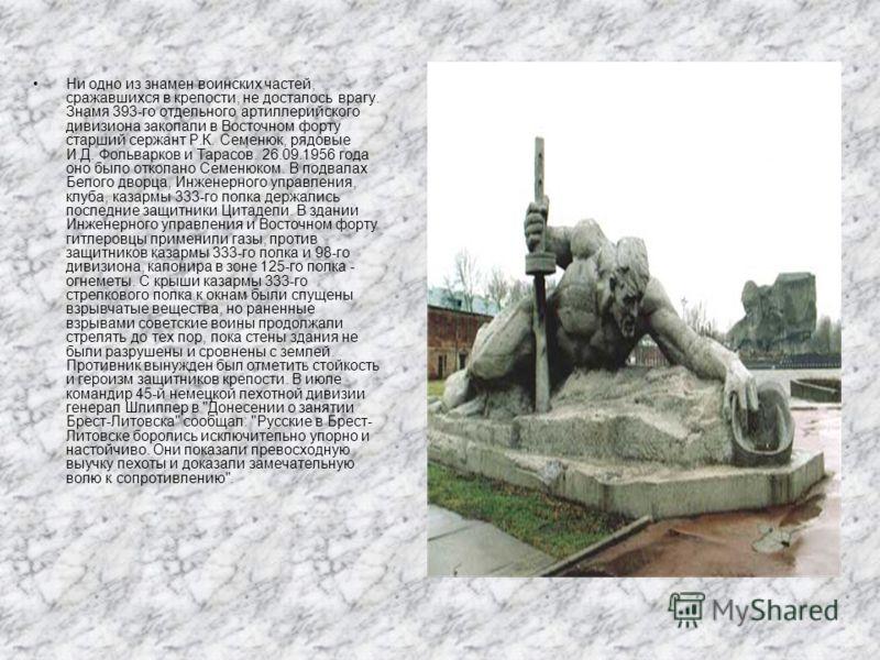Ни одно из знамен воинских частей, сражавшихся в крепости, не досталось врагу. Знамя 393-го отдельного артиллерийского дивизиона закопали в Восточном форту старший сержант Р.К. Семенюк, рядовые И.Д. Фольварков и Тарасов. 26.09.1956 года оно было отко