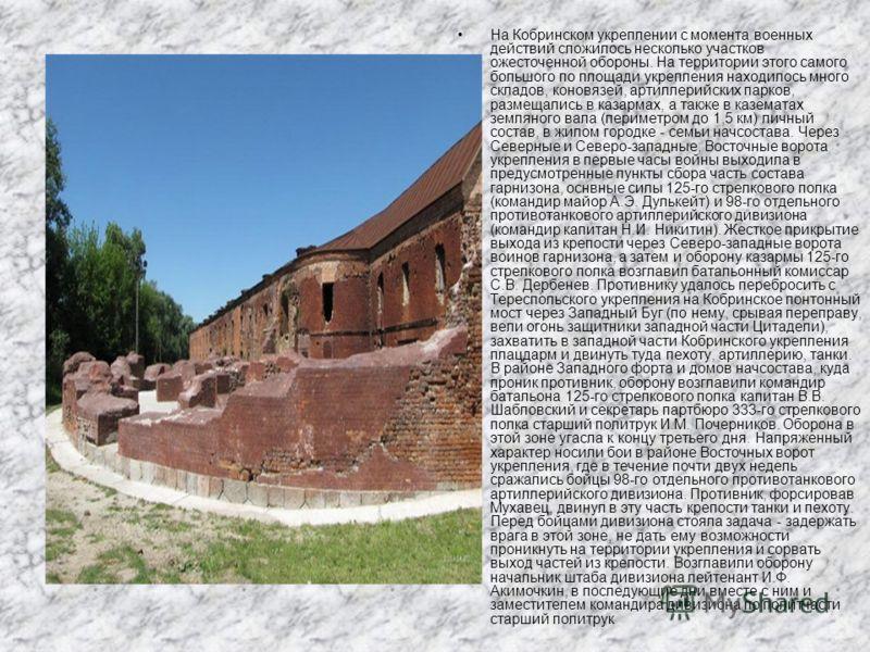 На Кобринском укреплении с момента военных действий сложилось несколько участков ожесточенной обороны. На территории этого самого большого по площади укрепления находилось много складов, коновязей, артиллерийских парков, размещались в казармах, а так