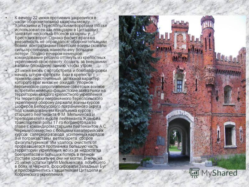К вечеру 22 июня противник закрепился в части оборонительной казармы между Холмскими и Тереспольскими воротами (позже использовал ее как плацдарм в Цитадели), захватил несколько отсеков казармы у Брестских ворот. Однако расчет врага на внезапность не
