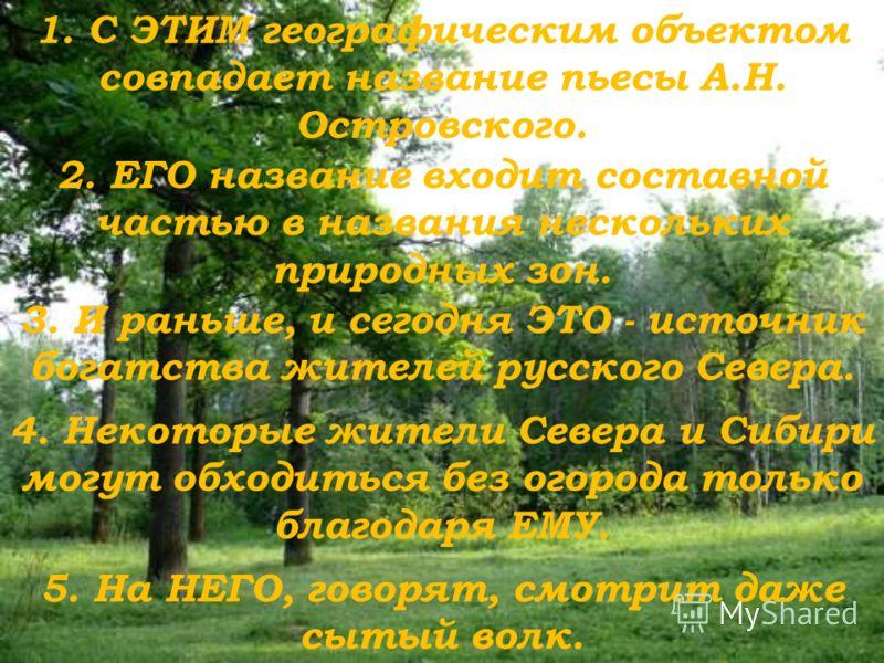 1. С ЭТИМ географическим объектом совпадает название пьесы А.Н. Островского. 2. ЕГО название входит составной частью в названия нескольких природных зон. 3. И раньше, и сегодня ЭТО - источник богатства жителей русского Севера. 4. Некоторые жители Сев