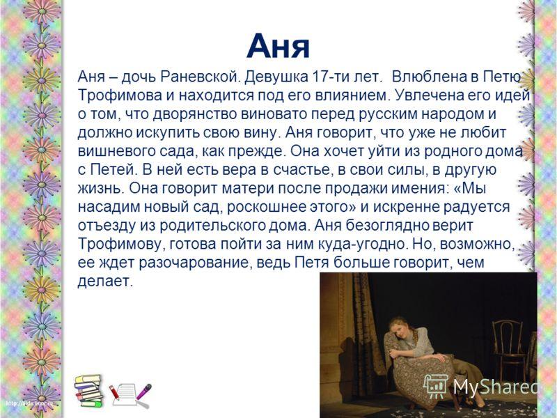 Аня Аня – дочь Раневской. Девушка 17-ти лет. Влюблена в Петю Трофимова и находится под его влиянием. Увлечена его идей о том, что дворянство виновато перед русским народом и должно искупить свою вину. Аня говорит, что уже не любит вишневого сада, как