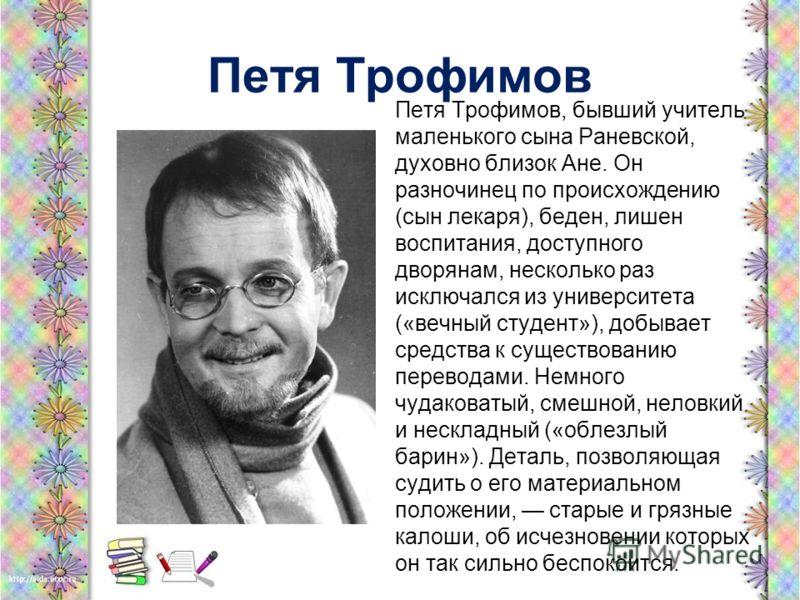 Петя Трофимов Петя Трофимов, бывший учитель маленького сына Раневской, духовно близок Ане. Он разночинец по происхождению (сын лекаря), беден, лишен воспитания, доступного дворянам, несколько раз исключался из университета («вечный студент»), добывае