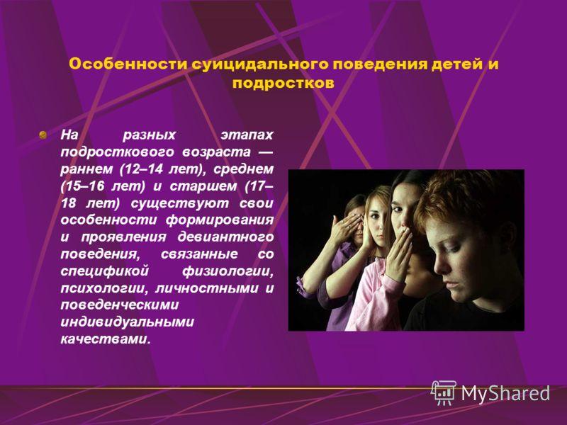 Особенности суицидального поведения детей и подростков На разных этапах подросткового возраста раннем (12–14 лет), среднем (15–16 лет) и старшем (17– 18 лет) существуют свои особенности формирования и проявления девиантного поведения, связанные со сп