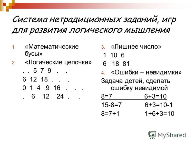 Система нетрадиционных заданий, игр для развития логического мышления 1. «Математические бусы» 2. «Логические цепочки».. 5 7 9.. 6 12 18... 0 1 4 9 16.... 6 12 24.. 3. «Лишнее число» 1 10 6 6 18 81 4. «Ошибки – невидимки» Задача детей, сделать ошибку