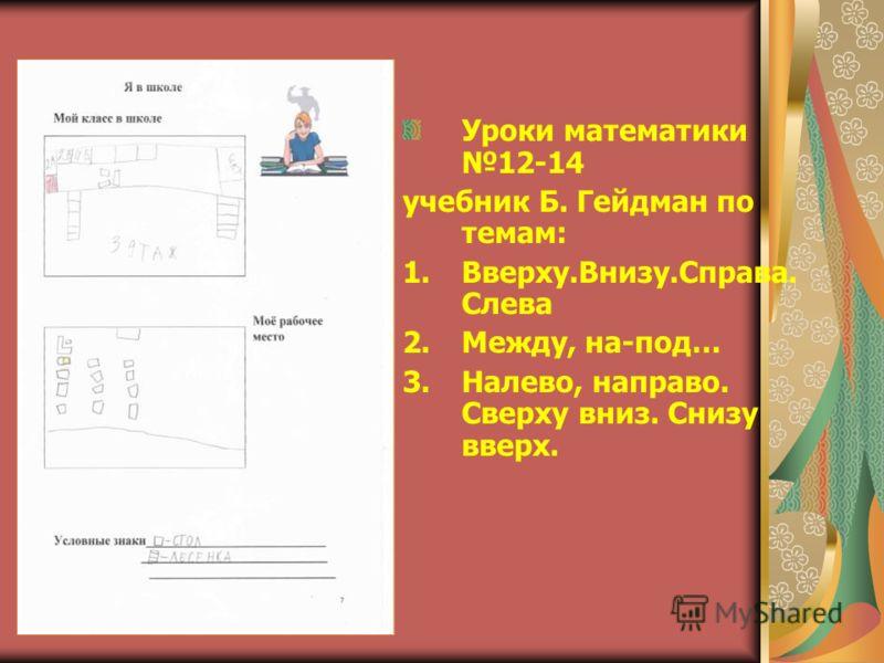Уроки математики 12-14 учебник Б. Гейдман по темам: 1.Вверху.Внизу.Справа. Слева 2.Между, на-под… 3.Налево, направо. Сверху вниз. Снизу вверх.