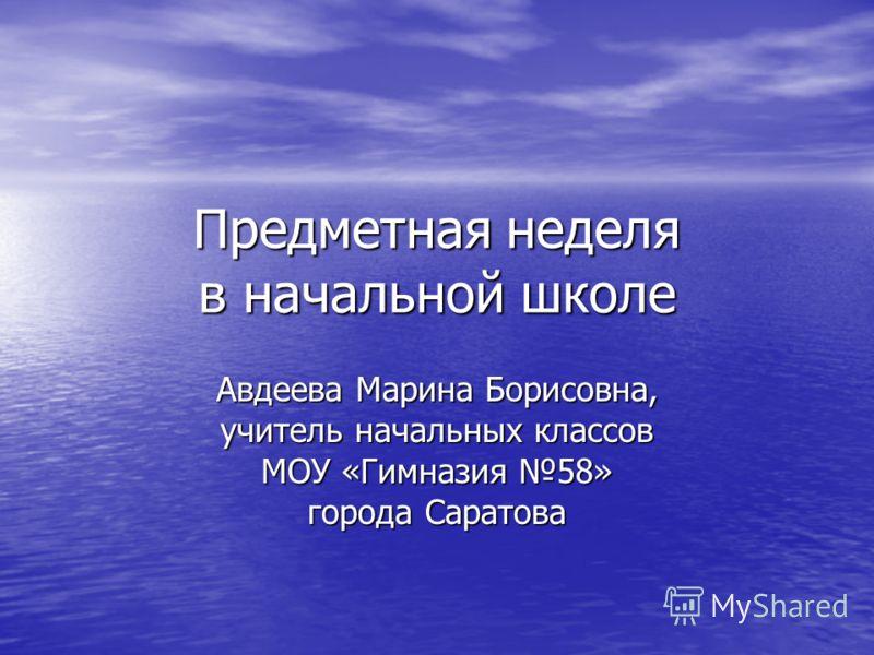 Предметная неделя в начальной школе Авдеева Марина Борисовна, учитель начальных классов МОУ «Гимназия 58» города Саратова