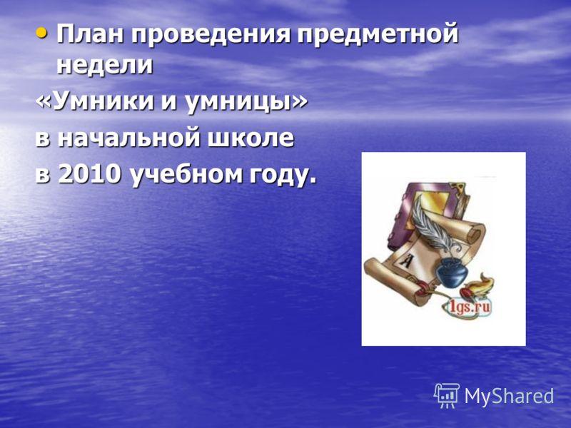 План проведения предметной недели План проведения предметной недели «Умники и умницы» в начальной школе в 2010 учебном году.