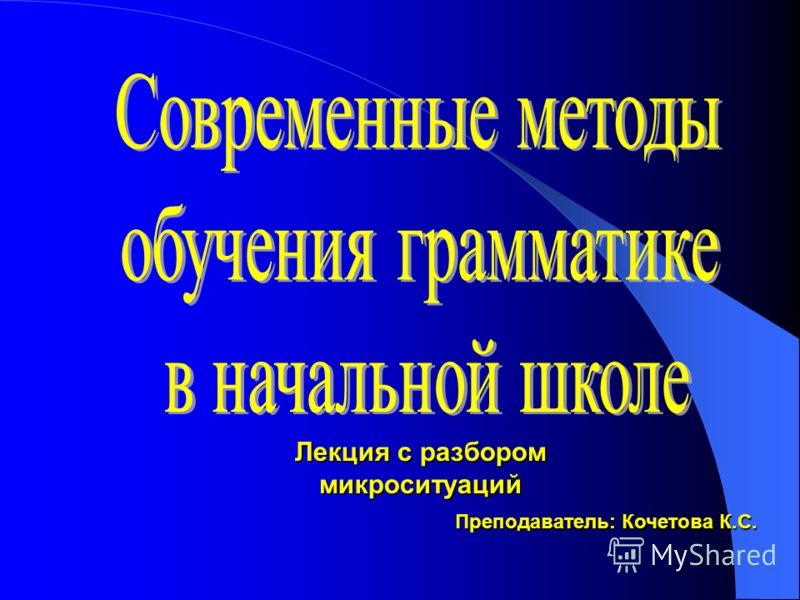 Лекция с разбором микроситуаций Преподаватель: Кочетова К.С.