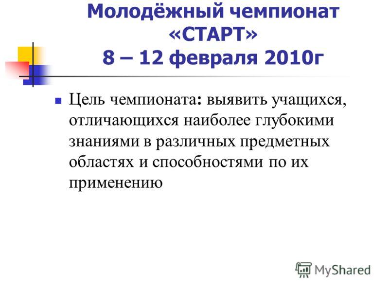 Молодёжный чемпионат «СТАРТ» 8 – 12 февраля 2010г Цель чемпионата: выявить учащихся, отличающихся наиболее глубокими знаниями в различных предметных областях и способностями по их применению