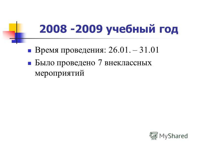 2008 -2009 учебный год Время проведения: 26.01. – 31.01 Было проведено 7 внеклассных мероприятий