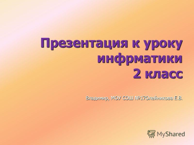 Презентация к уроку инфрматики 2 класс Владимир, МОУ СОШ 17Олейникова Е.В.