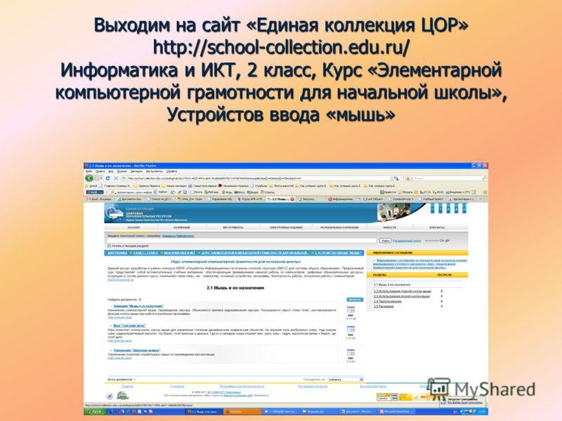 Выходим на сайт «Единая коллекция ЦОР» http://school-collection.edu.ru/ Информатика и ИКТ, 2 класс, Курс «Элементарной компьютерной грамотности для начальной школы», Устройстов ввода «мышь»