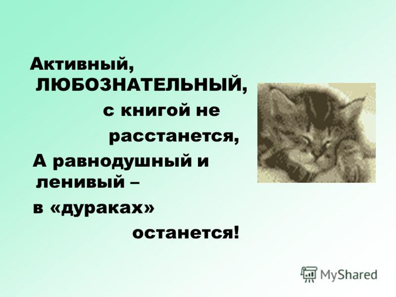 Активный, ЛЮБОЗНАТЕЛЬНЫЙ, с книгой не расстанется, А равнодушный и ленивый – в «дураках» останется!