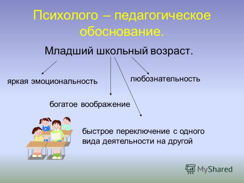 Психолого – педагогическое обоснование. Младший школьный возраст. яркая эмоциональность богатое воображение любознательность быстрое переключение с одного вида деятельности на другой
