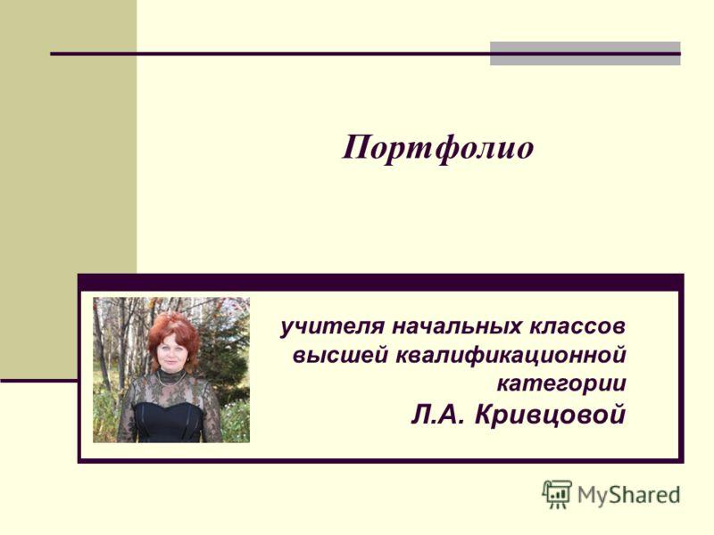 Портфолио учителя начальных классов высшей квалификационной категории Л.А. Кривцовой