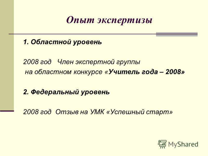 Опыт экспертизы 1. Областной уровень 2008 год Член экспертной группы на областном конкурсе «Учитель года – 2008» 2. Федеральный уровень 2008 год Отзыв