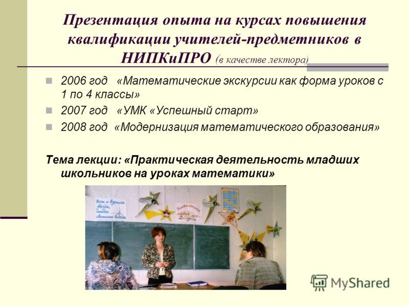 Презентация опыта на курсах повышения квалификации учителей-предметников в НИПКиПРО ( в качестве лектора) 2006 год «Математические экскурсии как форма уроков с 1 по 4 классы» 2007 год «УМК «Успешный старт» 2008 год «Модернизация математического образ