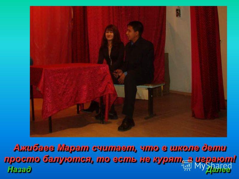 Ажибаев Марат считает, что в школе дети просто балуются, то есть не курят, а играют! Назад Далее