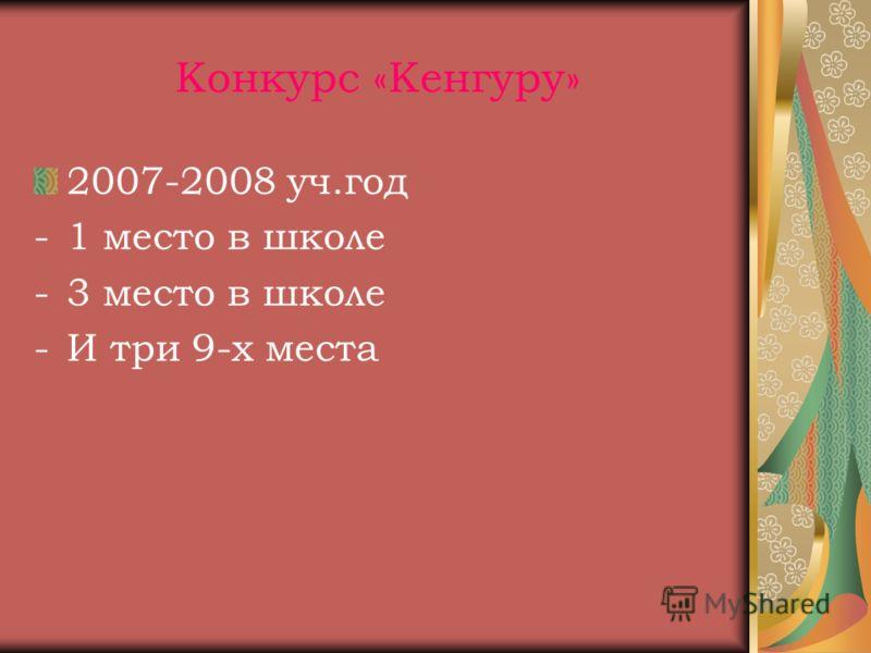 Конкурс «Кенгуру» 2007-2008 уч.год -1 место в школе -3 место в школе -И три 9-х места