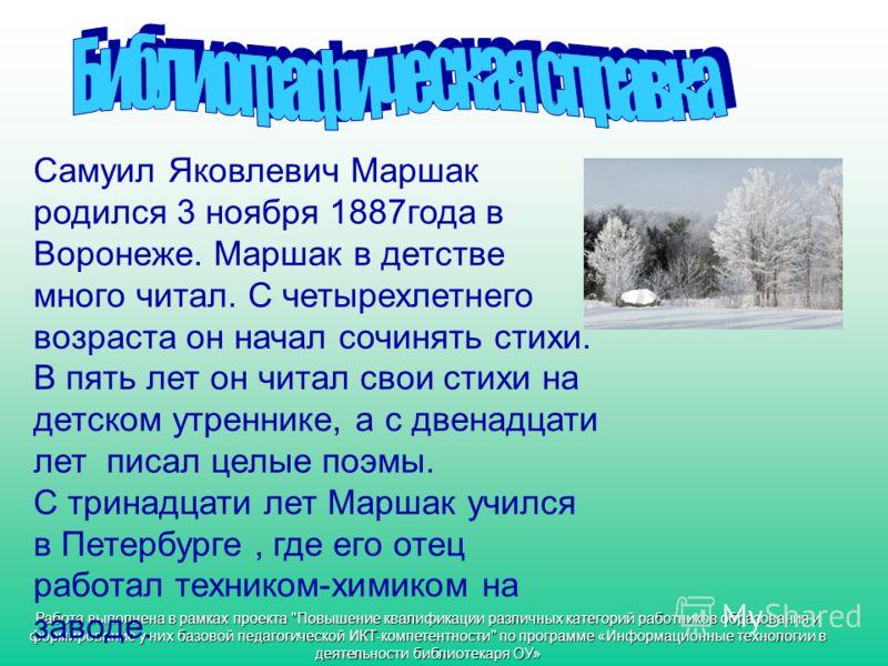 Самуил Яковлевич Маршак родился 3 ноября 1887года в Воронеже. Маршак в детстве много читал. С четырехлетнего возраста он начал сочинять стихи. В пять лет он читал свои стихи на детском утреннике, а с двенадцати лет писал целые поэмы. С тринадцати лет